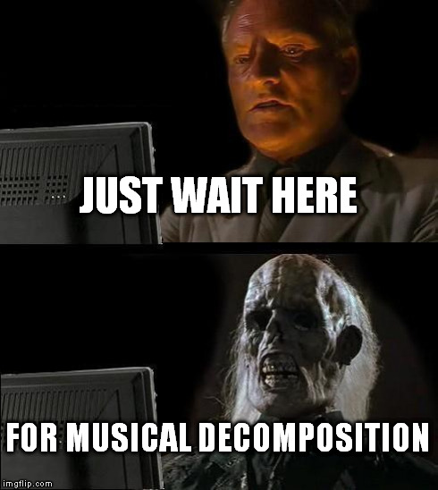 Ill Just Wait Here Meme | JUST WAIT HERE FOR MUSICAL DECOMPOSITION | image tagged in memes,ill just wait here | made w/ Imgflip meme maker