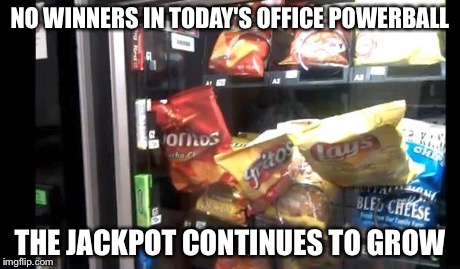 Vending machine powerball | NO WINNERS IN TODAY'S OFFICE POWERBALL THE JACKPOT CONTINUES TO GROW | image tagged in vending machine,lottery,powerball | made w/ Imgflip meme maker