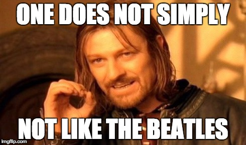 One Does Not Simply | ONE DOES NOT SIMPLY NOT LIKE THE BEATLES | image tagged in memes,one does not simply | made w/ Imgflip meme maker