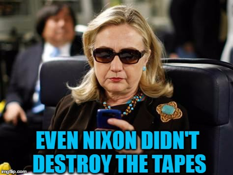 Hillary Clinton cellphone | EVEN NIXON DIDN'T DESTROY THE TAPES | image tagged in hillary clinton cellphone | made w/ Imgflip meme maker
