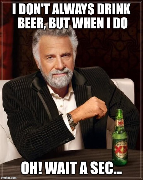 The Most Interesting Man In The World | I DON'T ALWAYS DRINK BEER, BUT WHEN I DO OH! WAIT A SEC... | image tagged in memes,the most interesting man in the world,AdviceAnimals | made w/ Imgflip meme maker