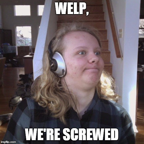 WELP, WE'RE SCREWED | image tagged in screwed,oh no,well this is awkward | made w/ Imgflip meme maker