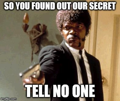 Say That Again I Dare You Meme | SO YOU FOUND OUT OUR SECRET TELL NO ONE | image tagged in memes,say that again i dare you | made w/ Imgflip meme maker