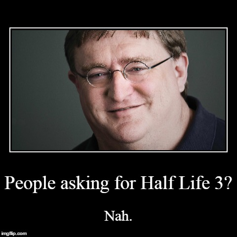 People asking for Half Life 3? | Nah. | image tagged in funny,demotivationals,half life 3 | made w/ Imgflip demotivational maker