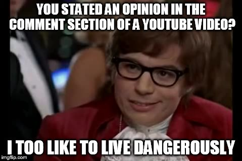 Very Risky | YOU STATED AN OPINION IN THE COMMENT SECTION OF A YOUTUBE VIDEO? I TOO LIKE TO LIVE DANGEROUSLY | image tagged in memes,i too like to live dangerously,youtube,opinion,social media | made w/ Imgflip meme maker