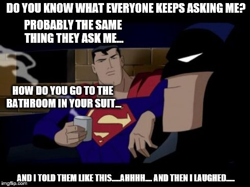 Batman And Superman Meme | DO YOU KNOW WHAT EVERYONE KEEPS ASKING ME? HOW DO YOU GO TO THE BATHROOM IN YOUR SUIT... PROBABLY THE SAME THING THEY ASK ME... AND I TOLD T | image tagged in memes,batman and superman | made w/ Imgflip meme maker