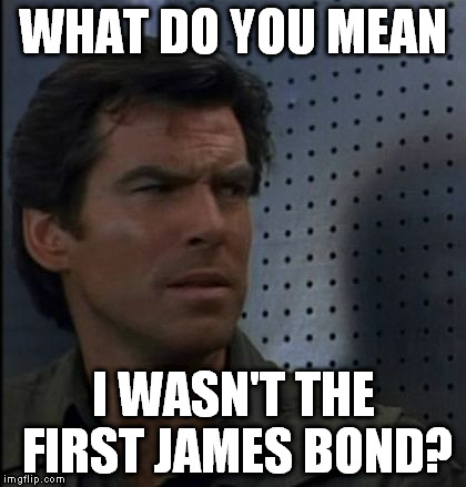 GoldenBond before tomorrow never was not enough and he died another day. | WHAT DO YOU MEAN I WASN'T THE FIRST JAMES BOND? | image tagged in memes,bothered bond,first | made w/ Imgflip meme maker