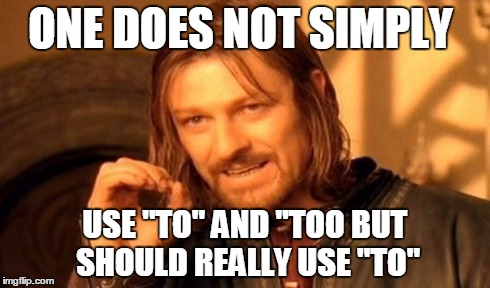 "ONE DOES NOT SIMPLY USE ""TO"" AND ""TOO BUT SHOULD REALLY USE ""TO"" 