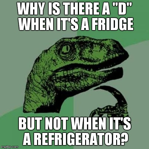 "Philosoraptor Meme | WHY IS THERE A ""D"" WHEN IT'S A FRIDGE BUT NOT WHEN IT'S A REFRIGERATOR? 