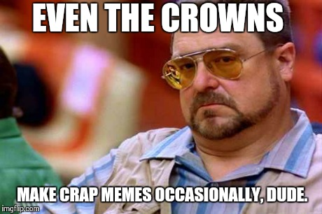 You're not the only one around here. Don't get discouraged. :-) | EVEN THE CROWNS MAKE CRAP MEMES OCCASIONALLY, DUDE. | image tagged in walter the big lebowski,memes | made w/ Imgflip meme maker