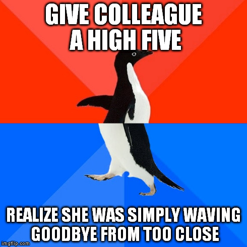 Socially Awesome Awkward Penguin | GIVE COLLEAGUE A HIGH FIVE REALIZE SHE WAS SIMPLY WAVING GOODBYE FROM TOO CLOSE | image tagged in memes,socially awesome awkward penguin,AdviceAnimals | made w/ Imgflip meme maker