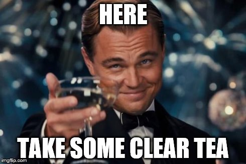 Leonardo Dicaprio Cheers Meme | HERE TAKE SOME CLEAR TEA | image tagged in memes,leonardo dicaprio cheers | made w/ Imgflip meme maker