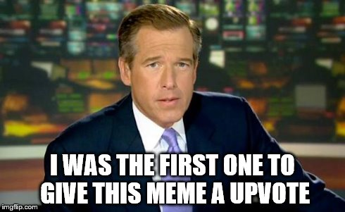 Brian Williams Was There Meme | I WAS THE FIRST ONE TO GIVE THIS MEME A UPVOTE | image tagged in memes,brian williams was there | made w/ Imgflip meme maker