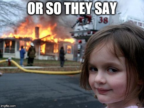 Disaster Girl Meme | OR SO THEY SAY | image tagged in memes,disaster girl | made w/ Imgflip meme maker