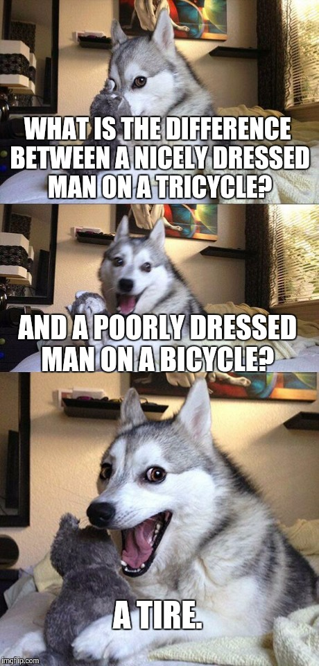 Bad Pun Dog Meme | WHAT IS THE DIFFERENCE BETWEEN A NICELY DRESSED MAN ON A TRICYCLE? AND A POORLY DRESSED MAN ON A BICYCLE? A TIRE. | image tagged in memes,bad pun dog | made w/ Imgflip meme maker