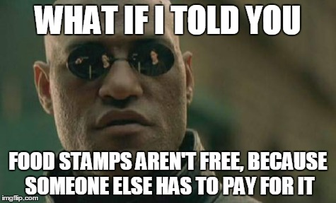 Matrix Morpheus Meme | WHAT IF I TOLD YOU FOOD STAMPS AREN'T FREE, BECAUSE SOMEONE ELSE HAS TO PAY FOR IT | image tagged in memes,matrix morpheus | made w/ Imgflip meme maker
