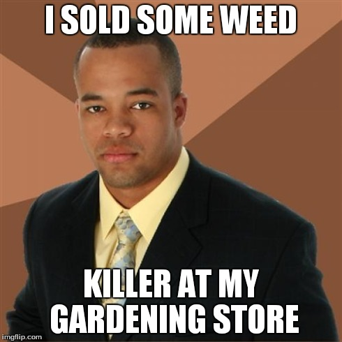 Successful Black Man Meme | I SOLD SOME WEED KILLER AT MY GARDENING STORE | image tagged in memes,successful black man | made w/ Imgflip meme maker