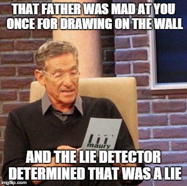 Maury Lie Detector Meme | THAT FATHER WAS MAD AT YOU ONCE FOR DRAWING ON THE WALL AND THE LIE DETECTOR DETERMINED THAT WAS A LIE | image tagged in memes,maury lie detector | made w/ Imgflip meme maker
