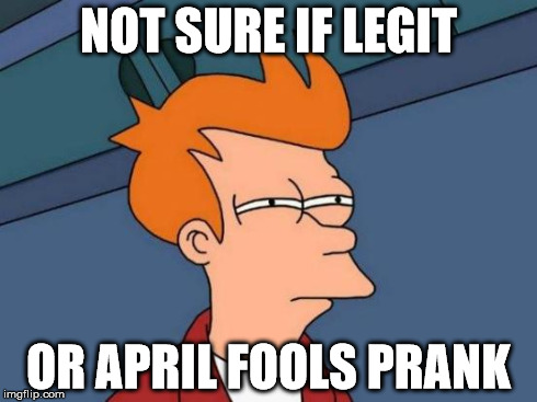 Futurama Fry Meme | NOT SURE IF LEGIT OR APRIL FOOLS PRANK | image tagged in memes,futurama fry,AdviceAnimals | made w/ Imgflip meme maker