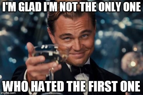 Leonardo Dicaprio Cheers Meme | I'M GLAD I'M NOT THE ONLY ONE WHO HATED THE FIRST ONE | image tagged in memes,leonardo dicaprio cheers | made w/ Imgflip meme maker