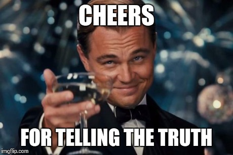Leonardo Dicaprio Cheers Meme | CHEERS FOR TELLING THE TRUTH | image tagged in memes,leonardo dicaprio cheers | made w/ Imgflip meme maker