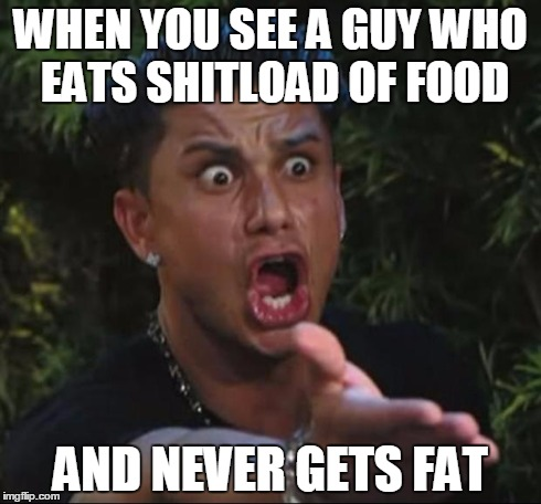DJ Pauly D | WHEN YOU SEE A GUY WHO EATS SHITLOAD OF FOOD AND NEVER GETS FAT | image tagged in memes,dj pauly d | made w/ Imgflip meme maker
