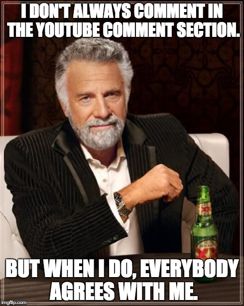 The Most Interesting Man In The World Meme | I DON'T ALWAYS COMMENT IN THE YOUTUBE COMMENT SECTION. BUT WHEN I DO, EVERYBODY AGREES WITH ME. | image tagged in memes,the most interesting man in the world | made w/ Imgflip meme maker