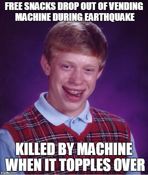 Brians world gets rocked | FREE SNACKS DROP OUT OF VENDING MACHINE DURING EARTHQUAKE KILLED BY MACHINE WHEN IT TOPPLES OVER | image tagged in memes,bad luck brian,earthquake | made w/ Imgflip meme maker