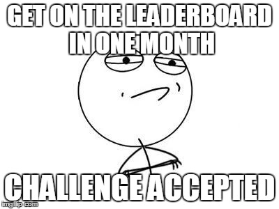 New people be like: | GET ON THE LEADERBOARD IN ONE MONTH CHALLENGE ACCEPTED | image tagged in memes,challenge accepted rage face,leaderboard | made w/ Imgflip meme maker