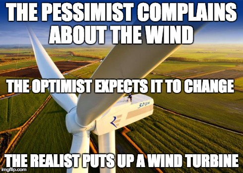 Wind Turbine! | THE PESSIMIST COMPLAINS ABOUT THE WIND THE REALIST PUTS UP A WIND TURBINE THE OPTIMIST EXPECTS IT TO CHANGE | image tagged in wind turbine | made w/ Imgflip meme maker