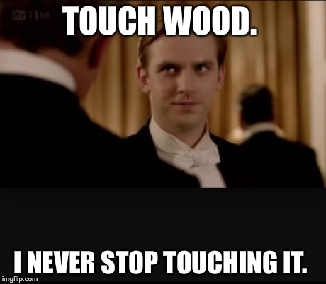 TOUCH WOOD. I NEVER STOP TOUCHING IT. | image tagged in downton abbey | made w/ Imgflip meme maker