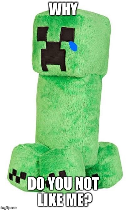 Sad creeper | WHY DO YOU NOT LIKE ME? | image tagged in sad creeper | made w/ Imgflip meme maker