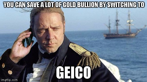 Russel Crowe Saves | YOU CAN SAVE A LOT OF GOLD BULLION BY SWITCHING TO GEICO | image tagged in russel crowe,geico,time travel | made w/ Imgflip meme maker