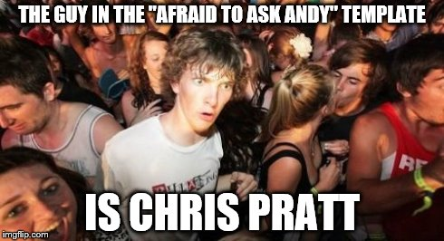 "I just realized... | THE GUY IN THE ""AFRAID TO ASK ANDY"" TEMPLATE IS CHRIS PRATT 
