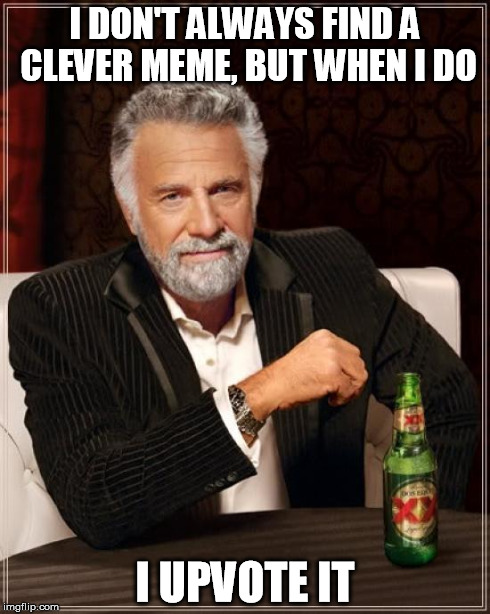 The Most Interesting Man In The World Meme | I DON'T ALWAYS FIND A CLEVER MEME, BUT WHEN I DO I UPVOTE IT | image tagged in memes,the most interesting man in the world | made w/ Imgflip meme maker