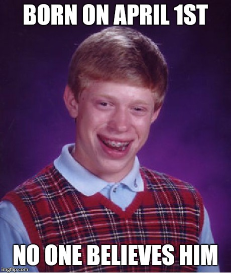 Bad Luck Brian | BORN ON APRIL 1ST NO ONE BELIEVES HIM | image tagged in memes,bad luck brian | made w/ Imgflip meme maker
