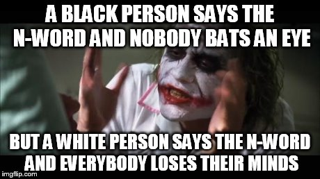 And everybody loses their minds Meme | A BLACK PERSON SAYS THE N-WORD AND NOBODY BATS AN EYE BUT A WHITE PERSON SAYS THE N-WORD AND EVERYBODY LOSES THEIR MINDS | image tagged in memes,and everybody loses their minds | made w/ Imgflip meme maker