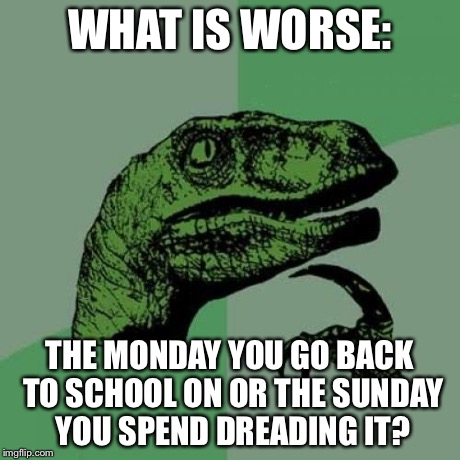 Philosoraptor Meme | WHAT IS WORSE: THE MONDAY YOU GO BACK TO SCHOOL ON OR THE SUNDAY YOU SPEND DREADING IT? | image tagged in memes,philosoraptor | made w/ Imgflip meme maker