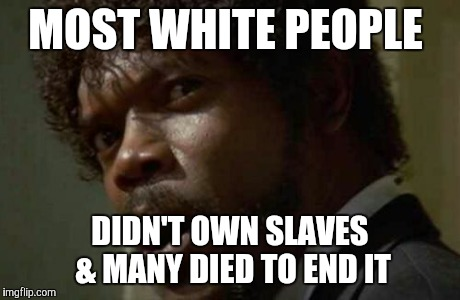 Samuel Jackson Glance Meme | MOST WHITE PEOPLE DIDN'T OWN SLAVES & MANY DIED TO END IT | image tagged in memes,samuel jackson glance | made w/ Imgflip meme maker