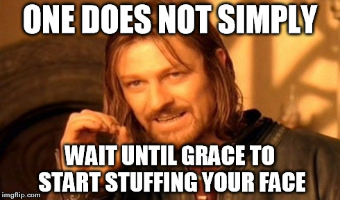 One Does Not Simply Meme | ONE DOES NOT SIMPLY WAIT UNTIL GRACE TO START STUFFING YOUR FACE | image tagged in memes,one does not simply | made w/ Imgflip meme maker