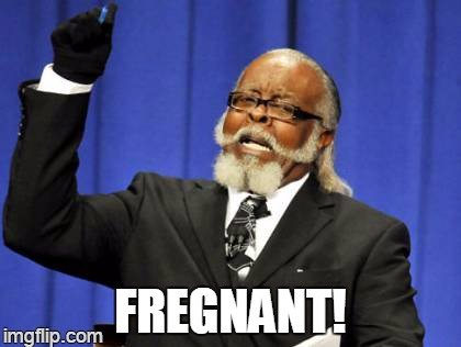 Too Damn High Meme | FREGNANT! | image tagged in memes,too damn high | made w/ Imgflip meme maker