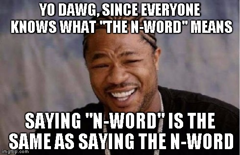 "Yo Dawg Heard You Meme | YO DAWG, SINCE EVERYONE KNOWS WHAT ""THE N-WORD"" MEANS SAYING ""N-WORD"" IS THE SAME AS SAYING THE N-WORD 