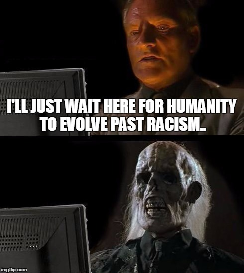 Ill Just Wait Here Meme | I'LL JUST WAIT HERE FOR HUMANITY TO EVOLVE PAST RACISM.. | image tagged in memes,ill just wait here | made w/ Imgflip meme maker