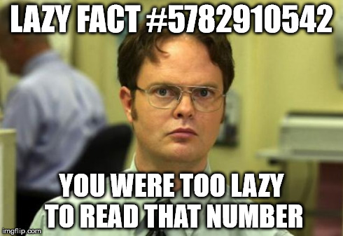 Dwight Schrute Meme | LAZY FACT #5782910542 YOU WERE TOO LAZY TO READ THAT NUMBER | image tagged in memes,dwight schrute | made w/ Imgflip meme maker