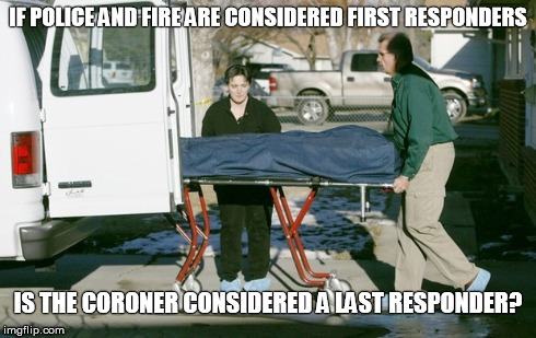 IF POLICE AND FIRE ARE CONSIDERED FIRST RESPONDERS IS THE CORONER CONSIDERED A LAST RESPONDER? | image tagged in first responders | made w/ Imgflip meme maker