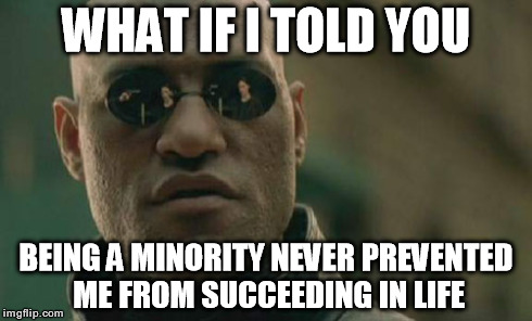 As the top performer at my company.. | WHAT IF I TOLD YOU BEING A MINORITY NEVER PREVENTED ME FROM SUCCEEDING IN LIFE | image tagged in memes,matrix morpheus,success,hard work pays off,no excuses | made w/ Imgflip meme maker