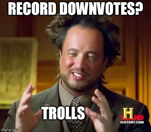 Ancient Aliens Meme | RECORD DOWNVOTES? TROLLS | image tagged in memes,ancient aliens | made w/ Imgflip meme maker