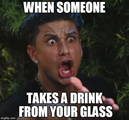 So disgusting.. | WHEN SOMEONE TAKES A DRINK FROM YOUR GLASS | image tagged in memes,dj pauly d,funny,drink,unsanitary | made w/ Imgflip meme maker