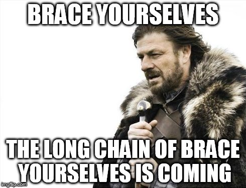 Brace Yourselves X is Coming Meme | BRACE YOURSELVES THE LONG CHAIN OF BRACE YOURSELVES IS COMING | image tagged in memes,brace yourselves x is coming | made w/ Imgflip meme maker