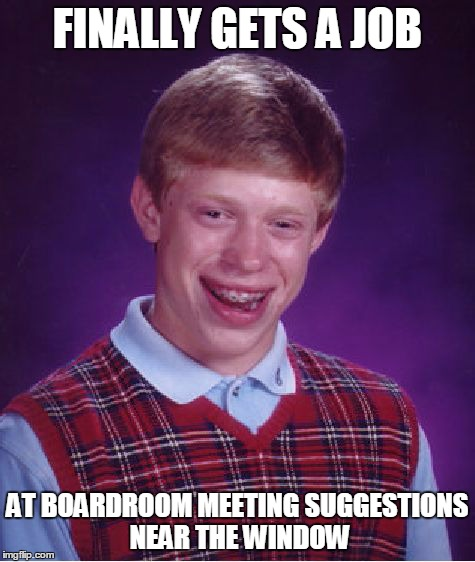 Bad Luck Brian Meme | FINALLY GETS A JOB AT BOARDROOM MEETING SUGGESTIONS NEAR THE WINDOW | image tagged in memes,bad luck brian | made w/ Imgflip meme maker
